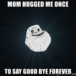Forever Alone - Mom hugged me once to say good bye forever