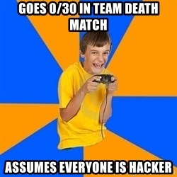 Annoying Gamer Kid - goes 0/30 in team death match assumes everyone is hacker