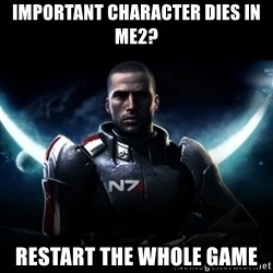 Mass Effect - IMPORTANT CHARACTER DIES IN ME2? RESTART THE WHOLE GAME