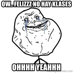 Forever Alone Guy - ow.. felizzz no hay klases ohhhh yeahhh
