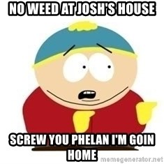 South Park - No weed at Josh's house screw you phelan I'm goin home