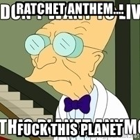I Dont Want To Live On This Planet Anymore - Ratchet Anthem.... Fuck this planet