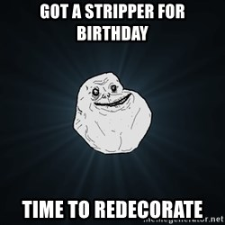 Forever Alone - got a stripper for birthday time to redecorate