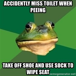 Foul Bachelor Frog - accidently miss toilet when peeing take off shoe and use sock to wipe seat