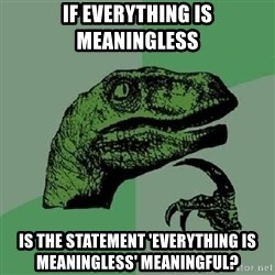 Philosoraptor - If everything is meaningless is the statement 'everything is meaningless' meaningful?