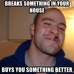 Good Guy Greg - breaks SOMETHING in your house  buys you something better