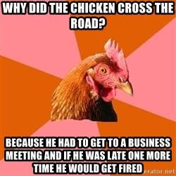 Anti Joke Chicken - why did the chicken cross the road? because he had to get to a business meeting and if he was late one more time he would get fired