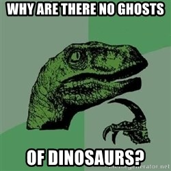 Philosoraptor - why are there no ghosts of dinosaurs?