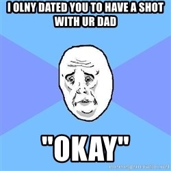 """Okay Guy - i olny dated you to have a shot with ur dad """"okay"""""""