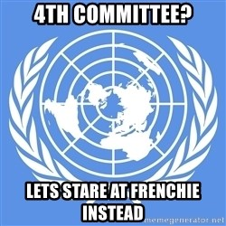 Typical Model UN - 4th COmmittee? Lets stare at frenchie instead