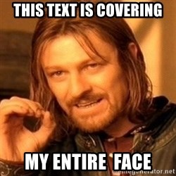 One Does Not Simply - This text is covering My entire  face