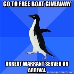 Socially Awkward Penguin - Go to free boat giveaway Arrest warrant served on arrival