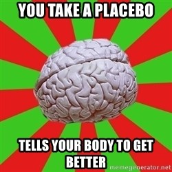 Good Guy Brain - You take a placebo Tells your body to get better