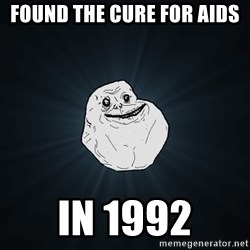 Forever Alone - Found the cure for aids In 1992
