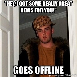 "Scumbag Steve - ""HeY, i got some really great news for you!"" Goes offline"