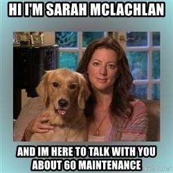 Sarah McLachlan - Hi i'm Sarah Mclachlan And im here to talk with you about 60 Maintenance
