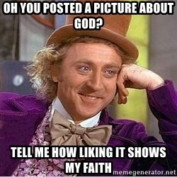 Willy Wonka - oh you posted a picture about god? tell me how liking it shows my faith