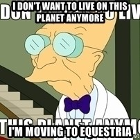 I Dont Want To Live On This Planet Anymore - I don't want to live on this planet anymore I'm moving to equestria