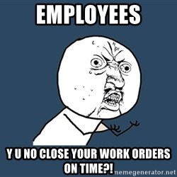 Y U No - employees y u no close your work orders on time?!