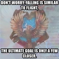 Typical Ravenclaw1 - Don't worry. Falling is similar to flight, the ultimate goal is only a few closer.