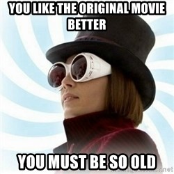 Typical-Wonka-Fan - you like the original movie better you must be so old