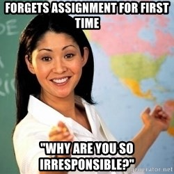 "Unhelpful High School Teacher - Forgets Assignment for first time ""Why are you so irresponsible?"""