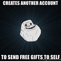 Forever Alone - Creates another account to send free gifts to self