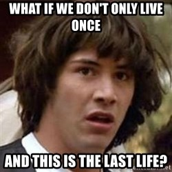 Conspiracy Keanu - What if we don't only live once and this is the last life?