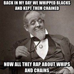 1889 [10] guy - Back in my day we whipped blacks and kept them chained Now all they rap about whips and chains