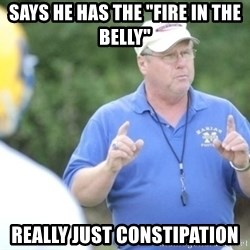 "Coach ""Dick"" Dakosty - says he has the ""fire in the Belly"" really just constipation"