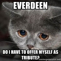 Sadcat - EVERDEEN do i have to offer myself as tribute?