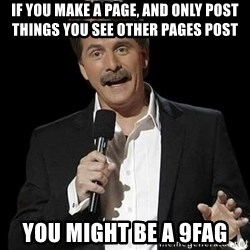 Jeff Foxworthy (You might be) - if you make a page, and only post things you see other pages post you might be a 9fag