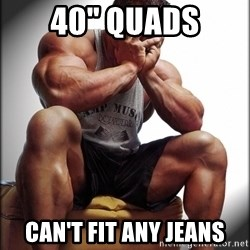 "Fit Guy Problems - 40"" quads can't fit any jeans"