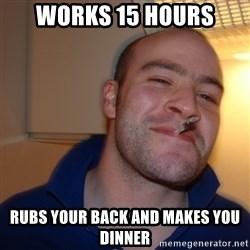 Good Guy Greg - works 15 hours rubs your back and makes you dinner