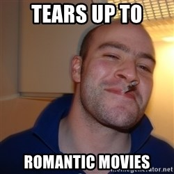 Good Guy Greg - tears up to romantic movies