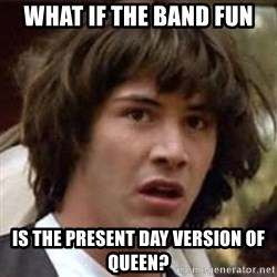 Conspiracy Keanu - What if the band fun is the present day version of queen?