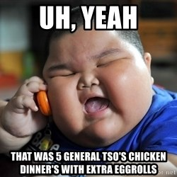 Fat Asian Kid - uh, yeah that was 5 general tso's chicken dinner's with extra eggrolls