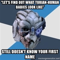 """Advice Hurt Garrus - """"Let's find out what turian-human babies look like"""" still doesn't know your first name"""