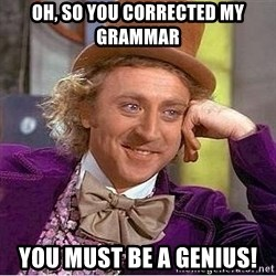 Willy Wonka - oh, so you corrected my grammar you must be a genius!