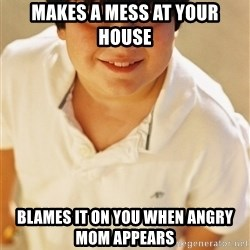 Annoying Childhood Friend - makes a mess at your house blames it on you when angry mom appears