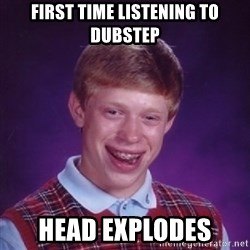 Bad Luck Brian - First time listening to dubstep head explodes