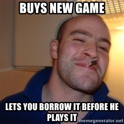 Good Guy Greg - buys new game lets you borrow it before he plays it