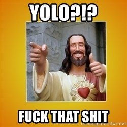 Buddy Christ - YOLO?!? FUCK THAT SHIT