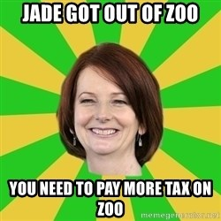 Julia Gillard - JADE GOT OUT OF ZOO YOU NEED TO PAY MORE TAX ON ZOO