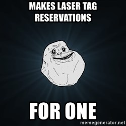 Forever Alone - makes laser tag reservations for one