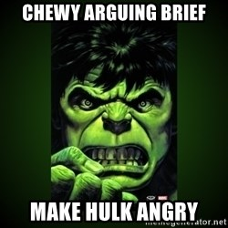 Hulk Angry - CHEWY ARGUING BRIEF MAKE HULK ANGRY