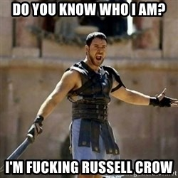 GLADIATOR - Do You know who I am? I'm FUCKING RUSSELL CROW