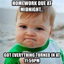 Victory Baby - Homework due at midnight... got everything turned in at 11:59pm