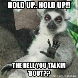 Not Today Lemur - hold up.. hold up!! the hell you talkin 'bout??
