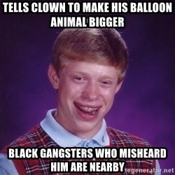 Bad Luck Brian - TELLS CLOWN TO MAKE HIS BALLOON ANIMAL BIGGER BLACK GANGSTERS WHO MISHEARD HIM ARE NEARBY